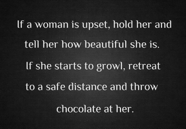 If a woman is upset, hold her and tell her how beautiful she is. If she starts to growl, retreat to a safe distance throw chocolate at her
