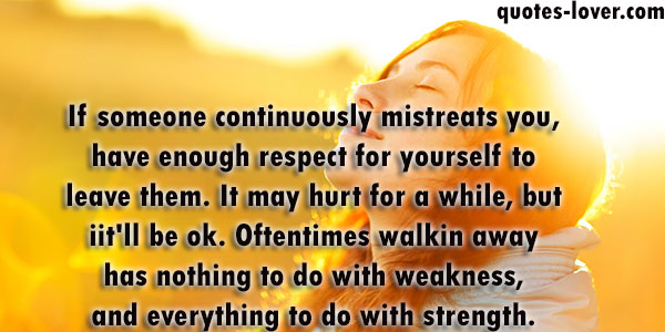 If someone continuously mistreats you, have enough respect for yourself to leave them. It may hurt for a while, but iit'll be ok.Oftentimes walkin away has nothing to do with weakness, and everything to do with strength.