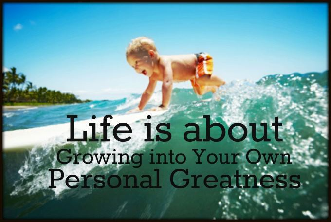 Life is about growing into your own personal greatness
