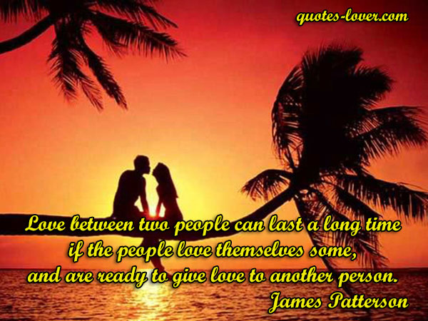 Love between two people can last a long time if the people love themselves some, and are ready to give love to another person.
