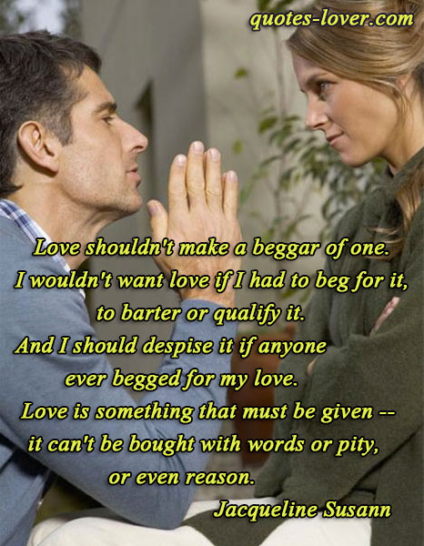 Love shouldn't make a beggar of one. I wouldn't want love if I had to beg for it, to barter or qualify it. And I should despise it if anyone ever begged for my love. Love is something that must be given -- it can't be bought with words or pity, or even reason.