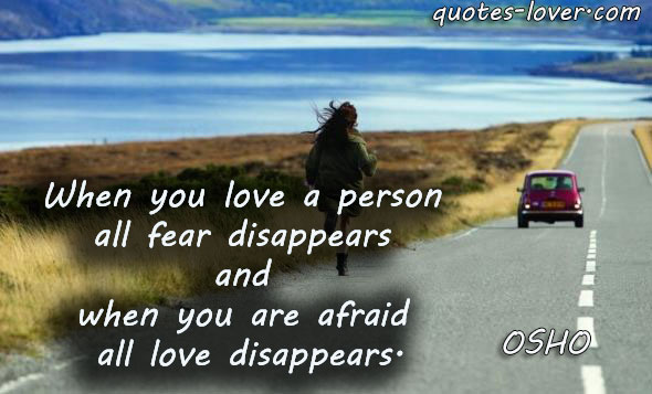 When you love a person all fear disappears and when you are afraid all love disappears.