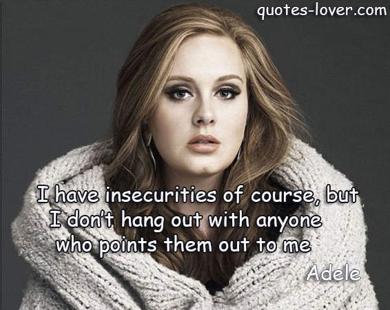 I have insecurities of course, but I don't hang out with anyone who points them out to me.