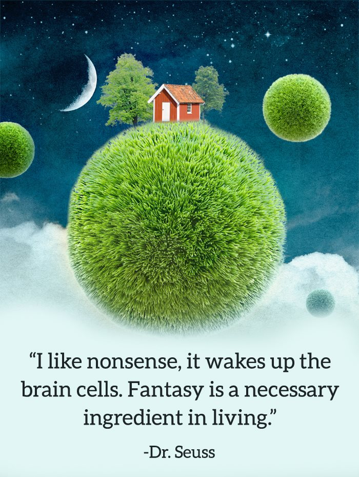 I like nonsense, it wakes up the brain cells. Fantasy is a necessary ingredient in living.