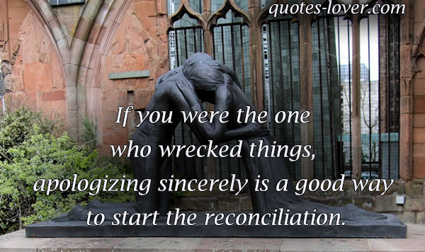 If you were the one who wrecked things, apologizing sincerely is a good way to start the reconciliation.