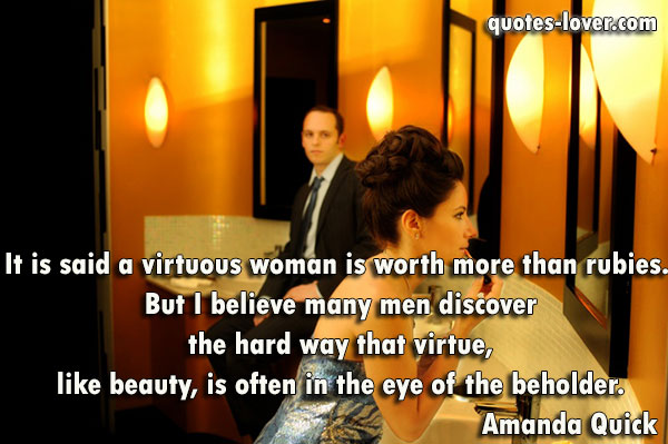 It is said a virtuous woman is worth more than rubies. But I believe many men discover the hard way that virtue, like beauty, is often in the eye of the beholder.