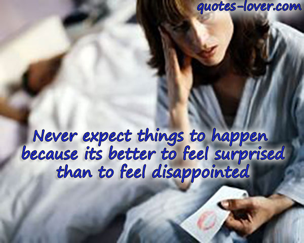 Never expect things to happen because its better to feel surprised than to feel disappointed.
