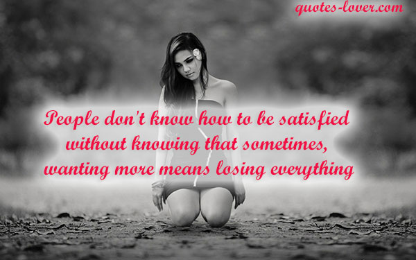 People don't know how to be satisfied without knowing that sometimes, wanting more means losing everything.