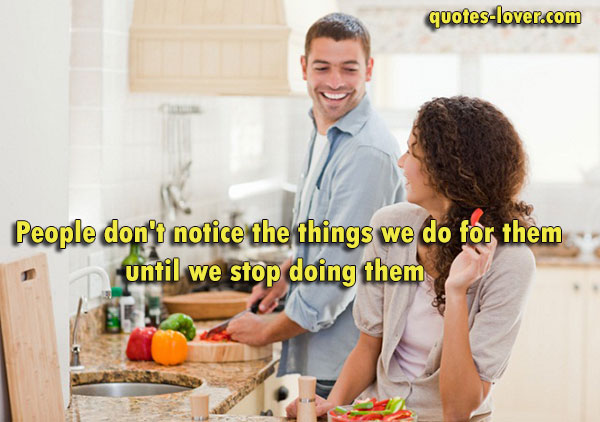 People don't notice the things we do for them until we stop doing them.