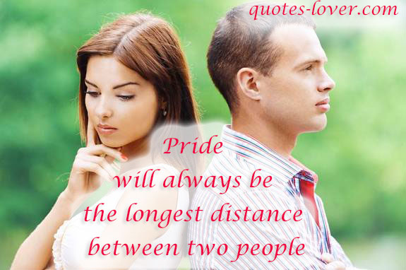 Pride will always be the longest distance between two people.