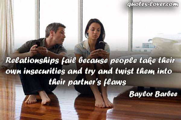 Relationships fail because people take their own insecurities and try and twist them into their partner's flaws.