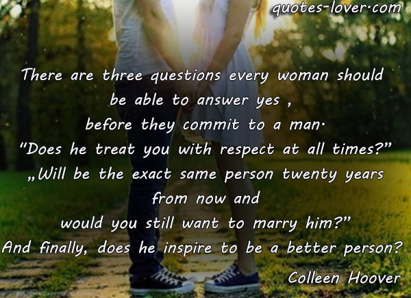 "There are three questions every woman should  be able to answer yes ,  before they commit to a man. ""Does he treat you with respect at all times?""  ""Will be the exact same person twenty years  from now and would you still want to marry him?"" And finally, does he inspire to be a better person?"