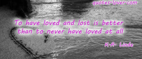 To have loved and lost is better than to never have loved at all.