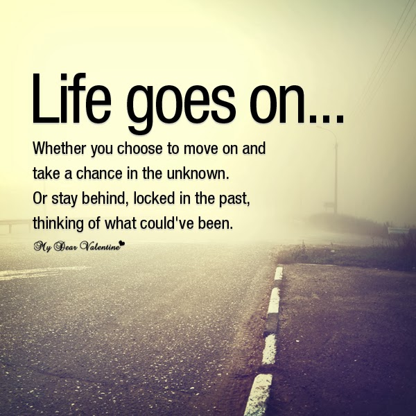 Life goes on... whether you choose to move on