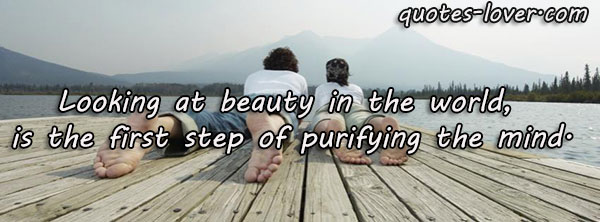 Looking at beauty in the world, is the first step of purifying the mind.