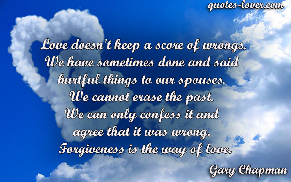 Love doesn't keep a score of wrongs. We have sometimes done and said  hurtful things to our spouses.  We cannot erase the past.  We can only confess it and  agree that it was wrong.   Forgiveness is the way of love.