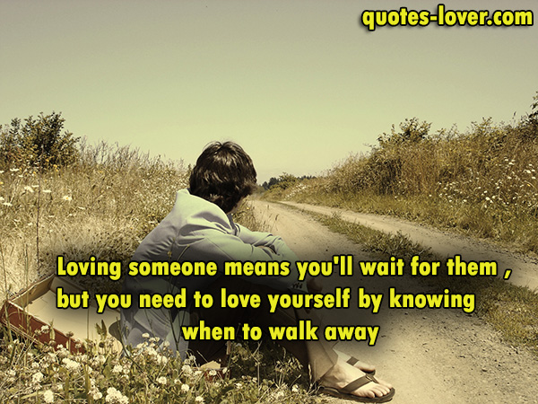Loving someone means you'll wait for them , but you need to love yourself by knowing when to walk away.