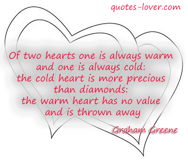 Of two hearts one is always warm and one is always cold: the cold heart is more precious than diamonds: the warm heart has no value and is thrown away.