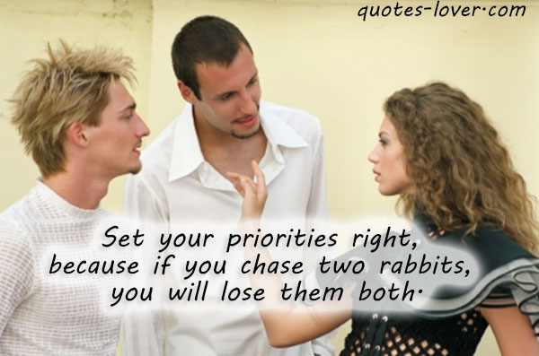 Set your priorities right, because if you chase two rabbits, you will lose them both.