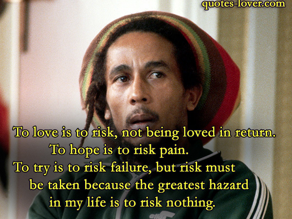 To love is to risk, not being loved in return.To hope is to risk pain.To try is to risk failure, but risk must be taken because the greatest hazard in my life is to risk nothing.