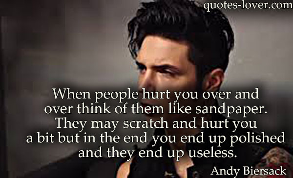 When people hurt you over and over think of them like sandpaper. They may scratch and hurt you a bit but in the end you end up polished and they end up useless.