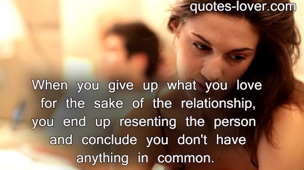 When you give up what you love for the sake of the relationship, you end up resenting the person and conclude you don't have anything in common.