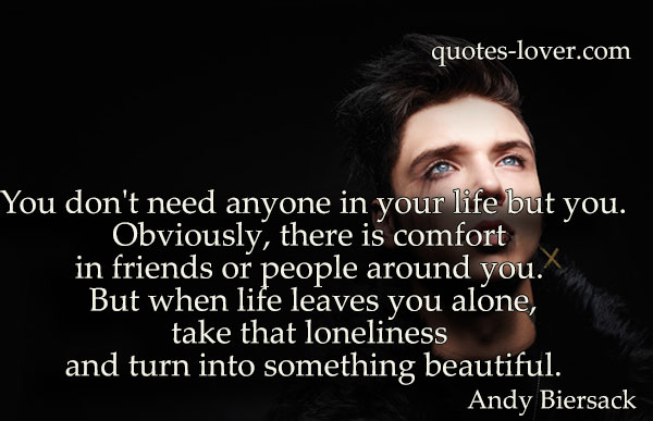 You don't need anyone in your life but you.Obviously, there is comfort in friends or people around you. But when life leaves you alone,take that loneliness and turn into something beautiful.