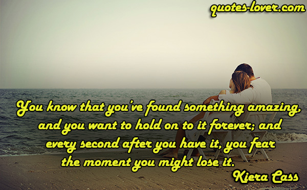 You know that you've found something amazing, and you want to hold on to it forever; and every second after you have it, you fear the moment you might lose it.