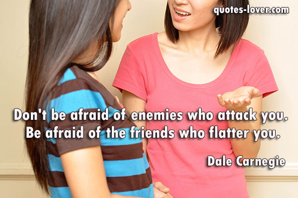 Don't be afraid of enemies who attack you.  Be afraid of the friends who flatter you.