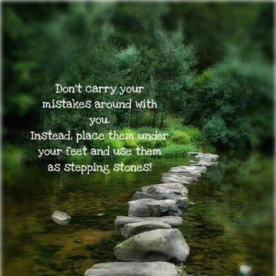 Don't carry your mistakes with you. Instead, place them under your feet and use them as stepping stones!