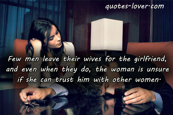 Few men leave their wives for the girlfriend, and even when they do, the woman is unsure if she can trust him with other women.