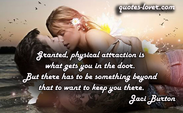 Granted, physical attraction is what gets you in the door. But there has to be something beyond that to want to keep you there.