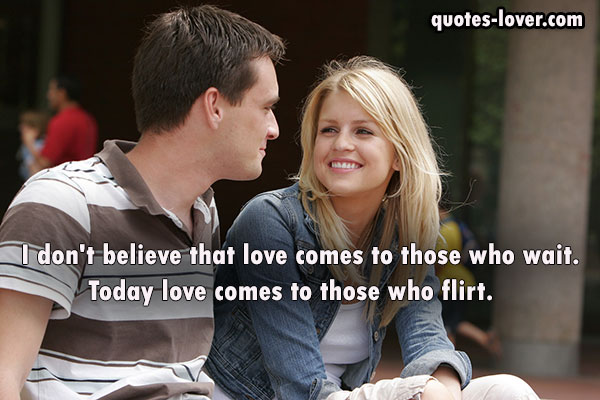 I don't believe that love comes to those who wait. Today love comes to those who flirt.