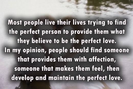 Most people live their lives trying to find the perfect person to provide them what they believe to be the perfect love. In my opinion, people should find someone that provides them with affection, someone that makes them feel, then develop and maintain the perfect love.