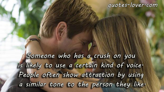 Someone who has a crush on you  is likely to use a certain kind of voice.  People often show attraction by using  a similar tone to the person they like.