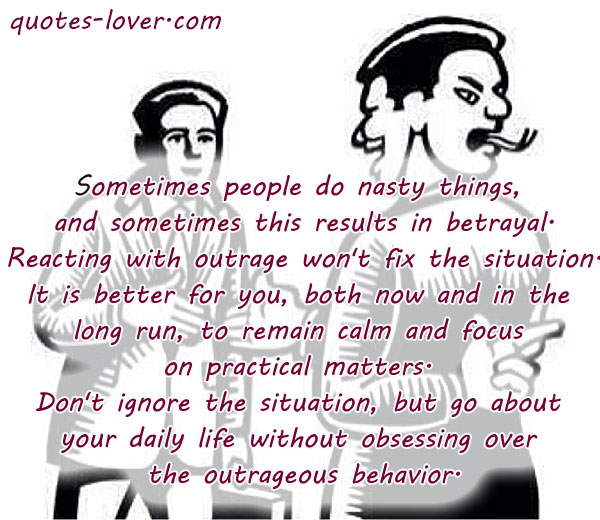 Sometimes people do nasty things,  and sometimes this results in betrayal.  Reacting with outrage won't fix the situation.  It is better for you, both now and in the  long run, to remain calm and focus  on practical matters.  Don't ignore the situation, but go about  your daily life without obsessing over  the outrageous behavior.