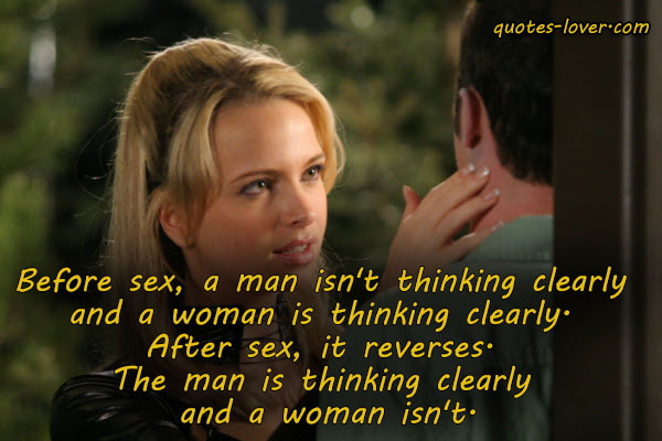 Before sex, a man isn't thinking clearly and a woman is thinking clearly. After sex, it reverses. The man is thinking clearly and a woman isn't.