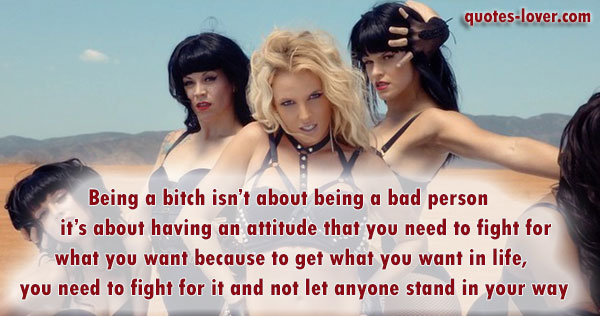 Being a bitch isn't about being a bad person – it's about having an attitude that you need to fight for what you want because to get what you want in life, you need to fight for it and not let anyone stand in your way.
