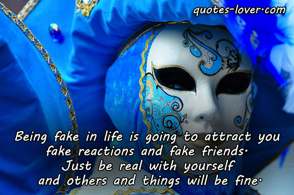 Being fake in life is going to attract you  fake reactions and fake friends.  Just be real with yourself  and others and things will be fine.