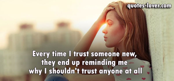 Every time I trust someone new, they end up reminding me why I shouldn't trust anyone at all.