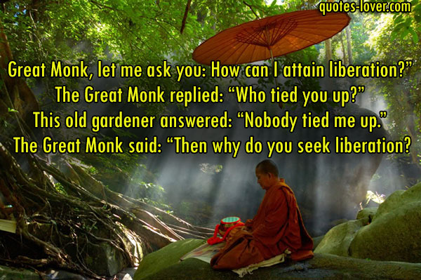 "Great Monk, let me ask you: How can I attain liberation?"" The Great Monk replied: ""Who tied you up?"" This old gardener answered: ""Nobody tied me up."" The Great Monk said: ""Then why do you seek liberation?"