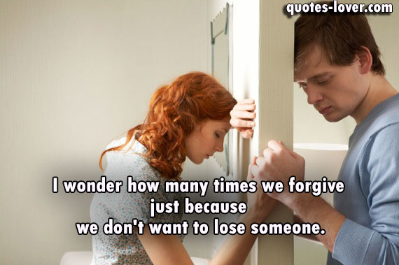 I wonder how many times we forgive  just because  we don't want to lose someone.