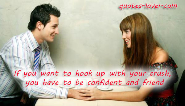If you want to hook up with your crush,  you have to be confident and friend.