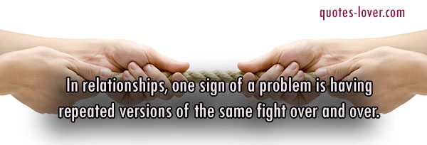In relationships, one sign of a problem is having repeated versions of the same fight over and over.