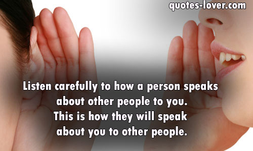 Listen carefully to how a person speaks about other people to you.This is how they will speak about you to other people.
