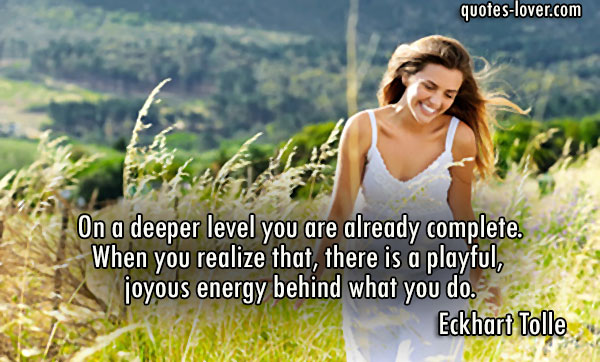 On a deeper level you are already complete. When you realize that, there is a playful, joyous energy behind what you do.