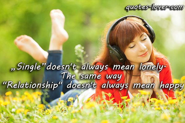 """Single"" doesn't always mean lonely. The same way ""Relationship"" doesn't always mean happy."