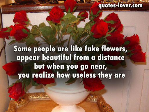 Some people are like fake flowers, appear beautiful from a distance but when you go near, you realize how useless they are.