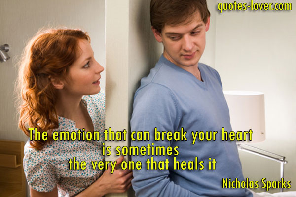 The emotion that can break your heart  is sometimes  the very one that heals it.