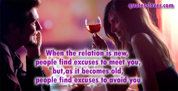 When the relation is new,  people find excuses to meet you, but, as it becomes old,  people find excuses to avoid you.